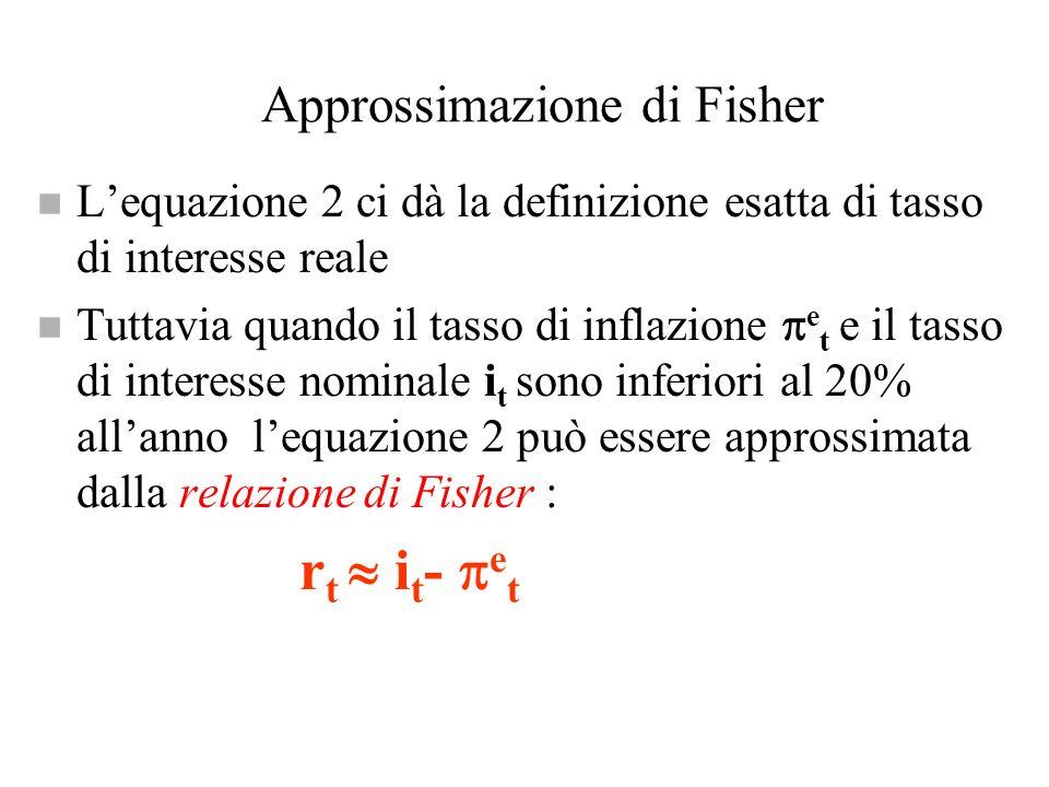 Approssimazione di Fisher n Lequazione 2 ci dà la definizione esatta di tasso di interesse reale n Tuttavia quando il tasso di inflazione e t e il tas