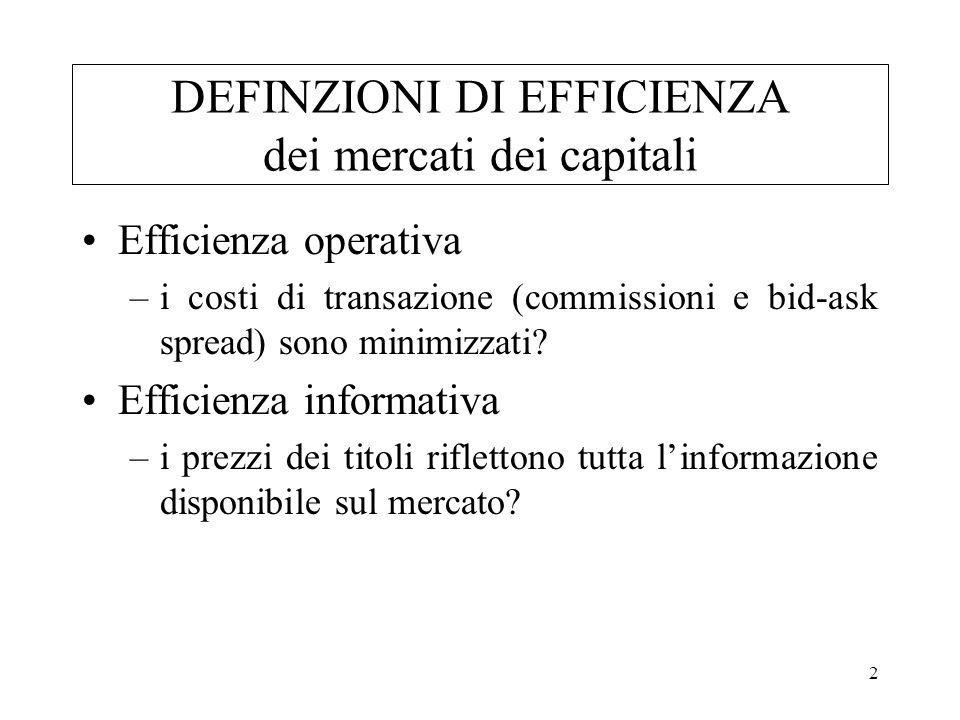 2 DEFINZIONI DI EFFICIENZA dei mercati dei capitali Efficienza operativa –i costi di transazione (commissioni e bid-ask spread) sono minimizzati? Effi