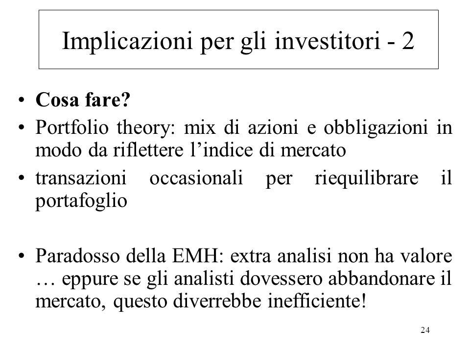 24 Implicazioni per gli investitori - 2 Cosa fare? Portfolio theory: mix di azioni e obbligazioni in modo da riflettere lindice di mercato transazioni