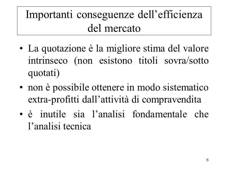 6 Importanti conseguenze dellefficienza del mercato La quotazione è la migliore stima del valore intrinseco (non esistono titoli sovra/sotto quotati)