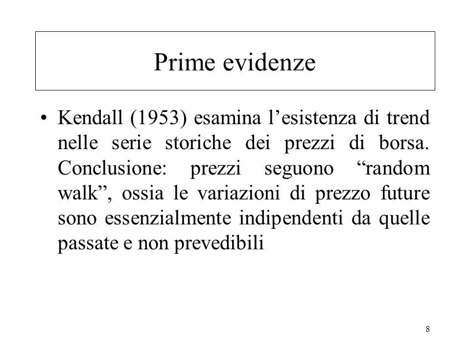 8 Prime evidenze Kendall (1953) esamina lesistenza di trend nelle serie storiche dei prezzi di borsa. Conclusione: prezzi seguono random walk, ossia l
