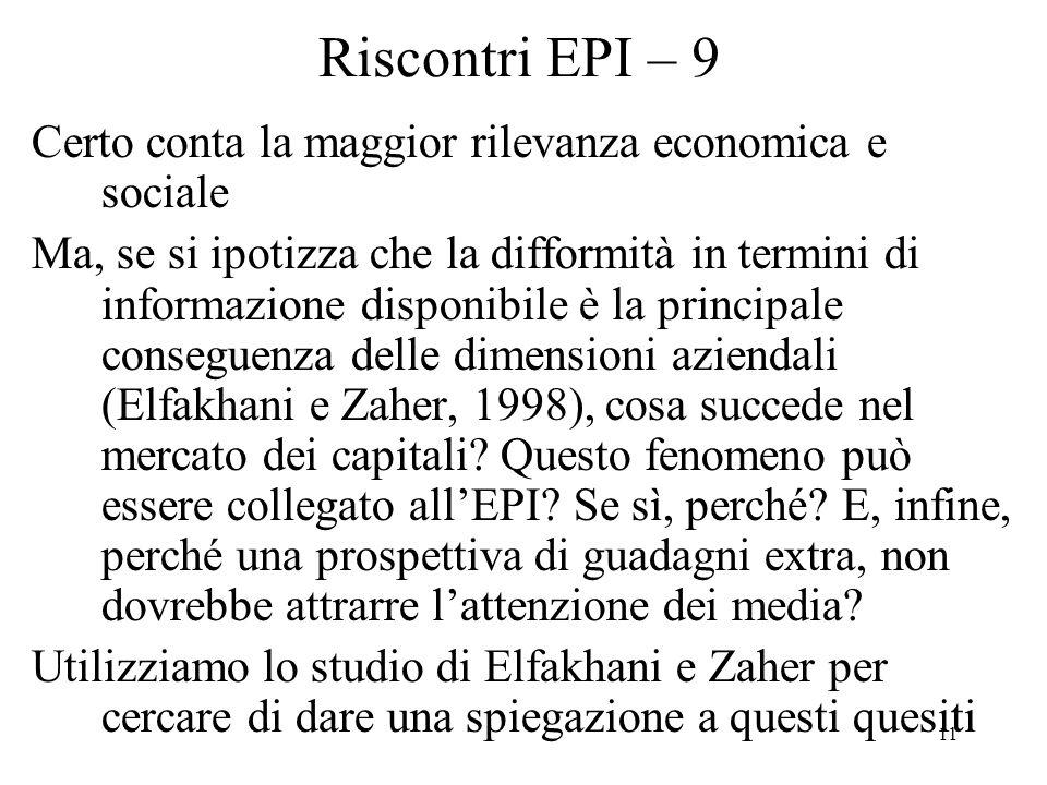 11 Riscontri EPI – 9 Certo conta la maggior rilevanza economica e sociale Ma, se si ipotizza che la difformità in termini di informazione disponibile è la principale conseguenza delle dimensioni aziendali (Elfakhani e Zaher, 1998), cosa succede nel mercato dei capitali.
