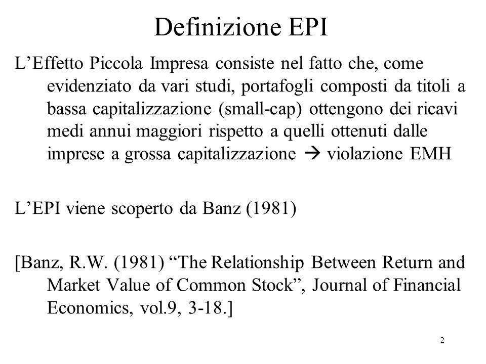 2 Definizione EPI LEffetto Piccola Impresa consiste nel fatto che, come evidenziato da vari studi, portafogli composti da titoli a bassa capitalizzazione (small-cap) ottengono dei ricavi medi annui maggiori rispetto a quelli ottenuti dalle imprese a grossa capitalizzazione violazione EMH LEPI viene scoperto da Banz (1981) [Banz, R.W.