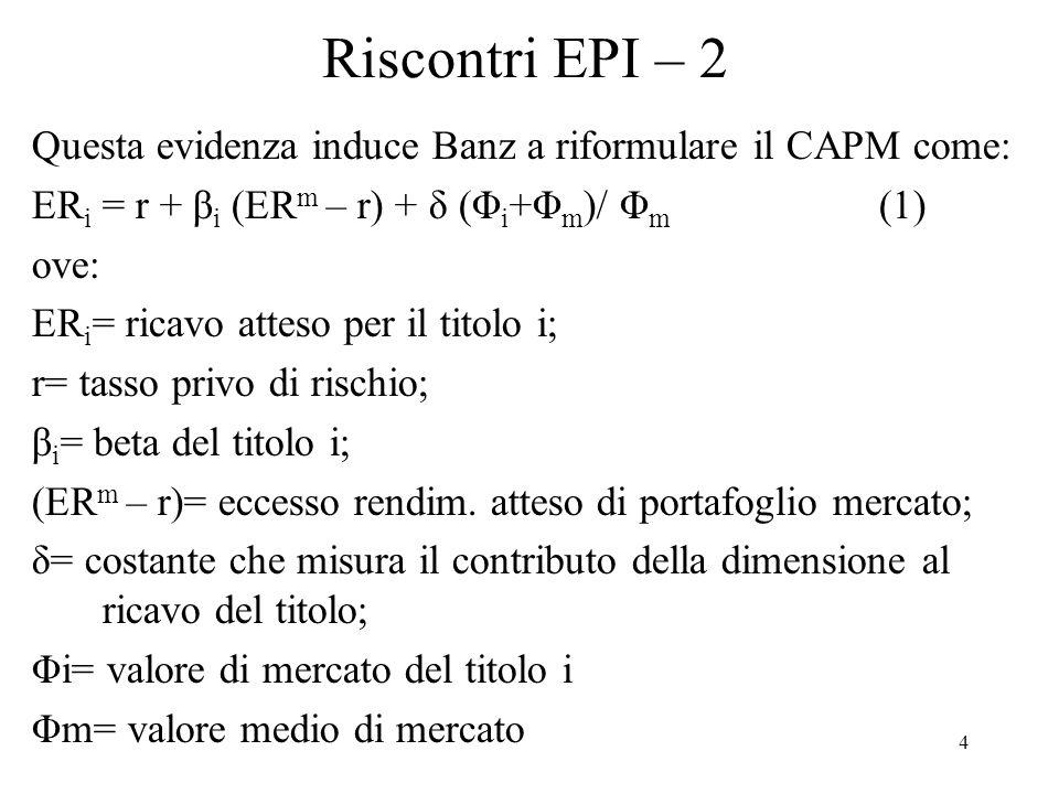 4 Riscontri EPI – 2 Questa evidenza induce Banz a riformulare il CAPM come: ER i = r + β i (ER m – r) + δ (Φ i +Φ m )/ Φ m (1) ove: ER i = ricavo atteso per il titolo i; r= tasso privo di rischio; β i = beta del titolo i; (ER m – r)= eccesso rendim.