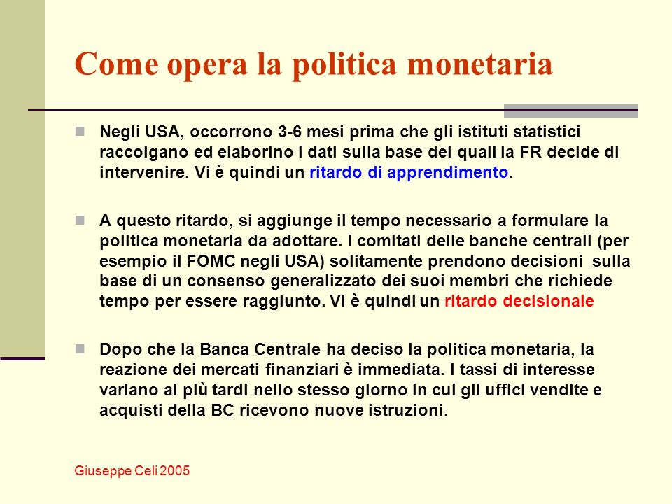 Giuseppe Celi 2005 Come opera la politica monetaria Negli USA, occorrono 3-6 mesi prima che gli istituti statistici raccolgano ed elaborino i dati sulla base dei quali la FR decide di intervenire.