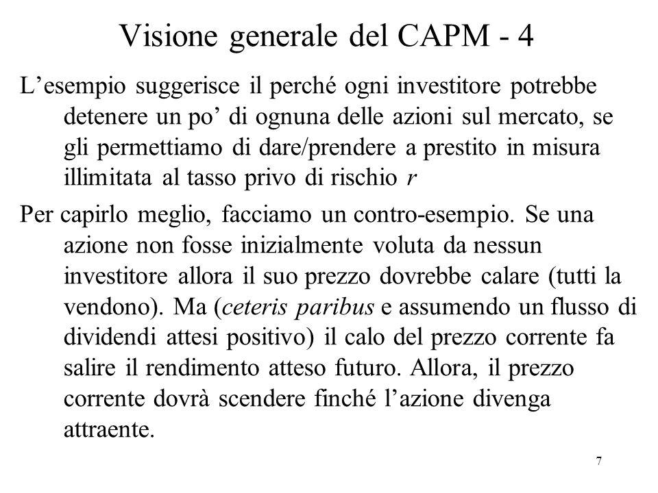 8 Visione generale del CAPM - 5 Le preferenze dellinvestitore entreranno in gioco, ma vale il teorema della separazione dei due fondi: Si può scindere linvestimento in due scelte separate.