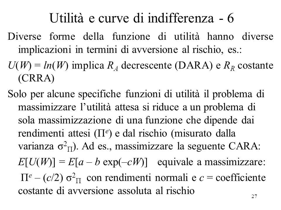 27 Utilità e curve di indifferenza - 6 Diverse forme della funzione di utilità hanno diverse implicazioni in termini di avversione al rischio, es.: U(W) = ln(W) implica R A decrescente (DARA) e R R costante (CRRA) Solo per alcune specifiche funzioni di utilità il problema di massimizzare lutilità attesa si riduce a un problema di sola massimizzazione di una funzione che dipende dai rendimenti attesi (Π e ) e dal rischio (misurato dalla varianza σ 2 Π ).