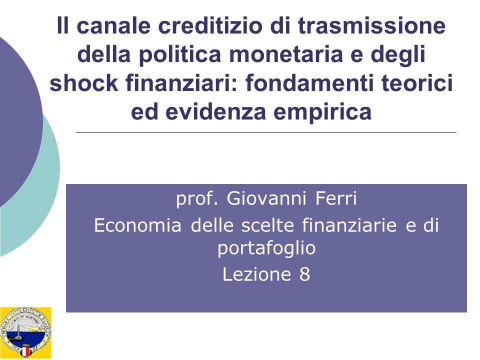 Il canale creditizio di trasmissione della politica monetaria e degli shock finanziari: fondamenti teorici ed evidenza empirica prof. Giovanni Ferri E