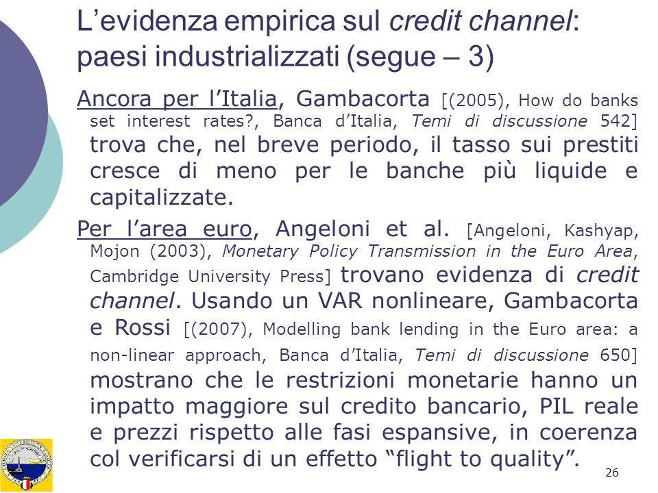 26 Levidenza empirica sul credit channel: paesi industrializzati (segue – 3) Ancora per lItalia, Gambacorta [(2005), How do banks set interest rates?,