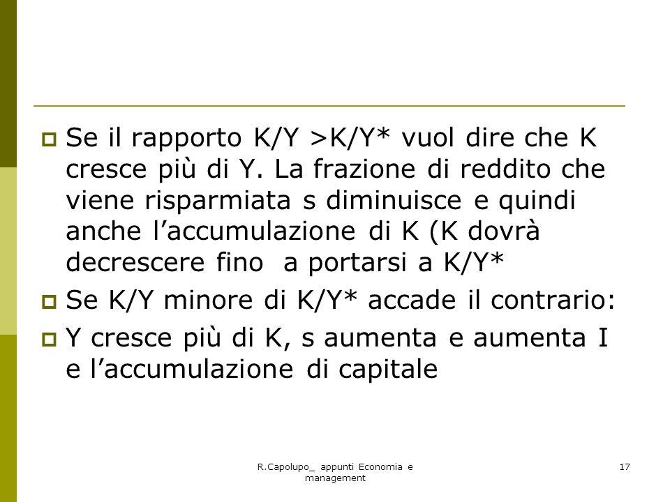 R.Capolupo_ appunti Economia e management 17 Se il rapporto K/Y >K/Y* vuol dire che K cresce più di Y. La frazione di reddito che viene risparmiata s
