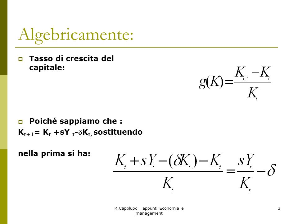R.Capolupo_ appunti Economia e management 3 Algebricamente: Tasso di crescita del capitale: Poiché sappiamo che : K t+1 = K t +sY t -K t, sostituendo