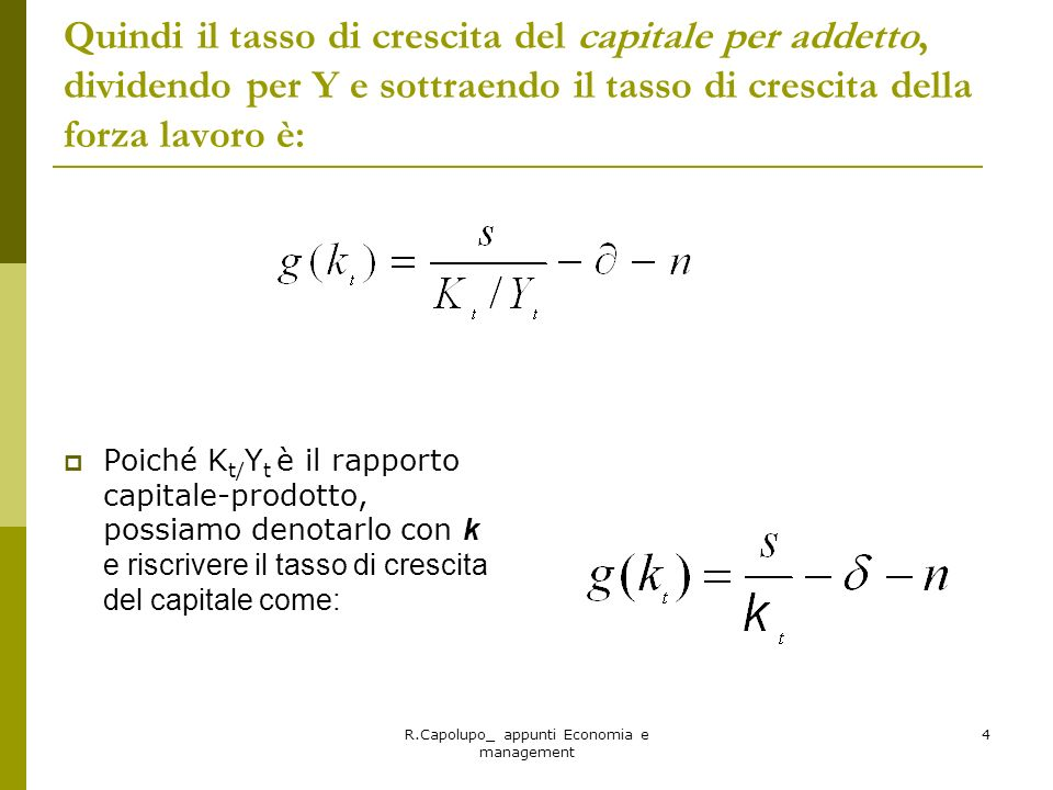 R.Capolupo_ appunti Economia e management 5 Esempio Con i dati n=0,02; =0,04 e s=0,20 e con un rapporto capitale /prodotto = 5 il tasso di crescita del capitale per lavoratore sarà, applicando la formula: Con un rapporto K/Y pari alla metà dellesempio precedente il capitale cresce del +2% allanno (verificare con K/Y= 2,5)