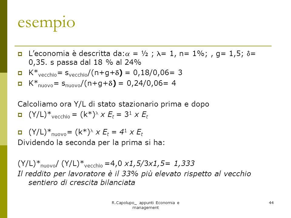 R.Capolupo_ appunti Economia e management 44 esempio Leconomia è descritta da: = ½ ; = 1, n= 1%;, g= 1,5; = 0,35. s passa dal 18 % al 24% K* vecchio =