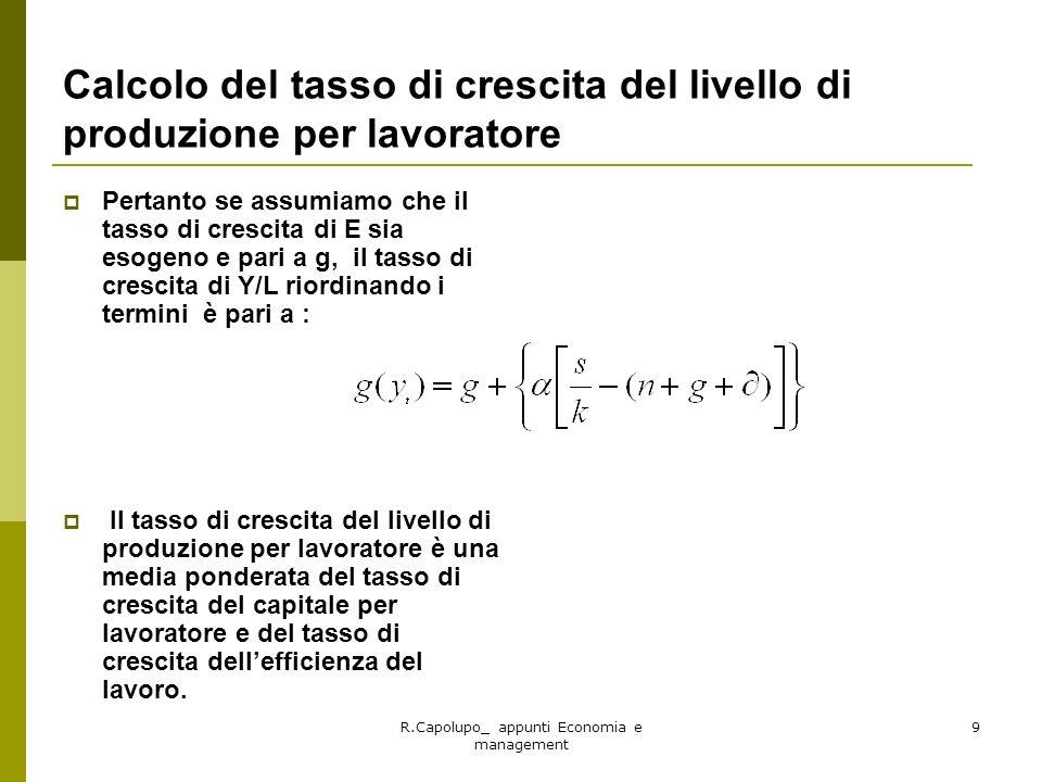 R.Capolupo_ appunti Economia e management 10 Esempio numerico Assumiamo che g=0,2; = 0,5; n= 0,02; = 0,04; s= 0,3, il tasso di crescita g(y) è: Sostituendo i valori si ha: Supponendo che K/Y =k =3 si ha: g(y))=0,03= 3% allanno Se K/Y= k= 6, il tasso di crescita g(y)= 0,5% allanno