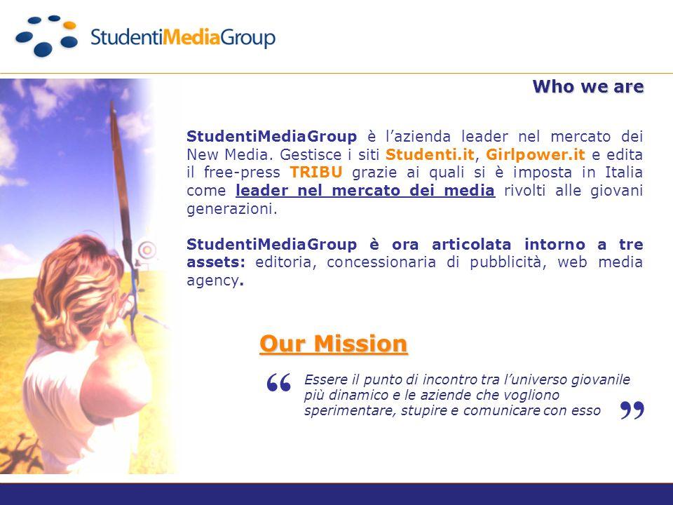 Who we are Essere il punto di incontro tra luniverso giovanile più dinamico e le aziende che vogliono sperimentare, stupire e comunicare con esso Our Mission StudentiMediaGroup è lazienda leader nel mercato dei New Media.