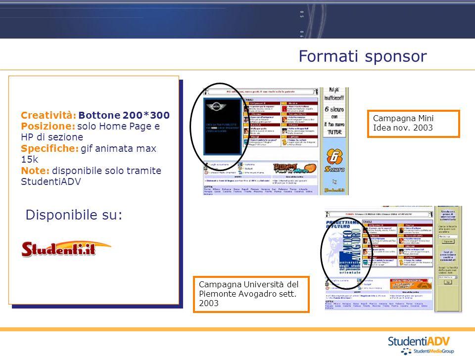 Formati sponsor Disponibile su: Creatività: Bottone 200*300 Posizione: solo Home Page e HP di sezione Specifiche: gif animata max 15k Note: disponibile solo tramite StudentiADV Campagna Mini Idea nov.