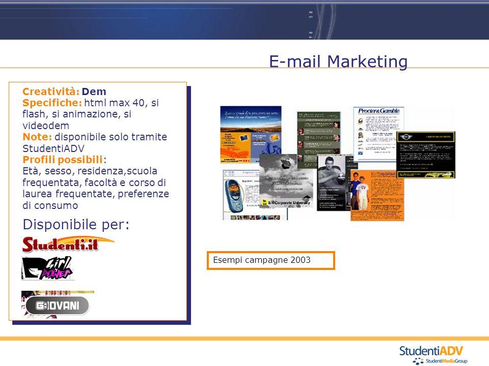 E-mail Marketing Disponibile per: Creatività: Dem Specifiche: html max 40, si flash, si animazione, si videodem Note: disponibile solo tramite StudentiADV Profili possibili: Età, sesso, residenza,scuola frequentata, facoltà e corso di laurea frequentate, preferenze di consumo Esempi campagne 2003