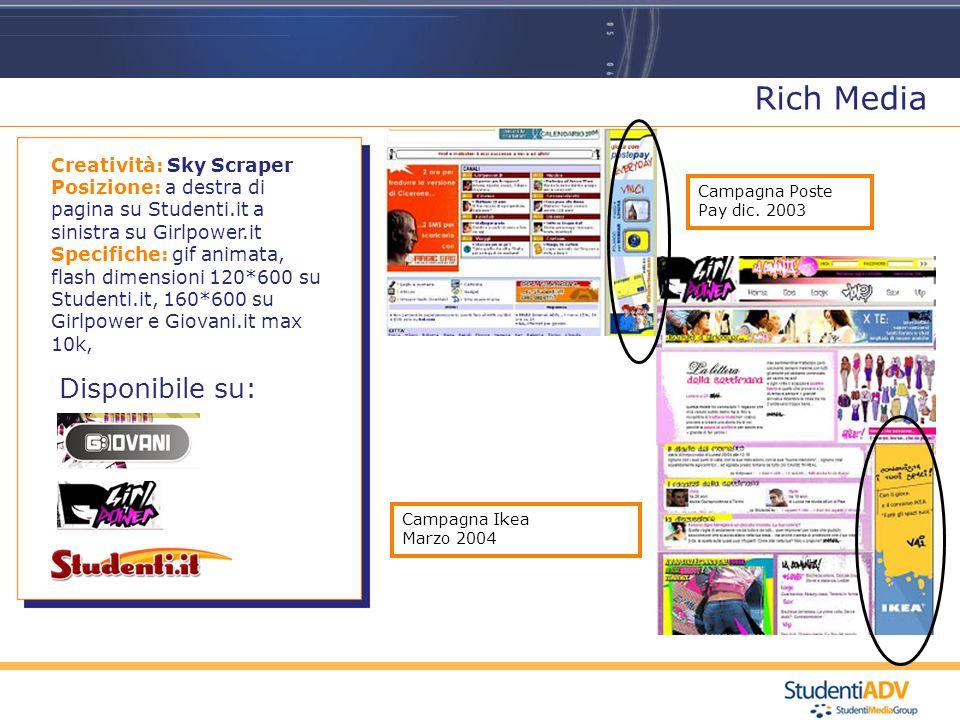 Campagna Ikea Marzo 2004 Rich Media Disponibile su: Creatività: Sky Scraper Posizione: a destra di pagina su Studenti.it a sinistra su Girlpower.it Specifiche: gif animata, flash dimensioni 120*600 su Studenti.it, 160*600 su Girlpower e Giovani.it max 10k, Campagna Poste Pay dic.