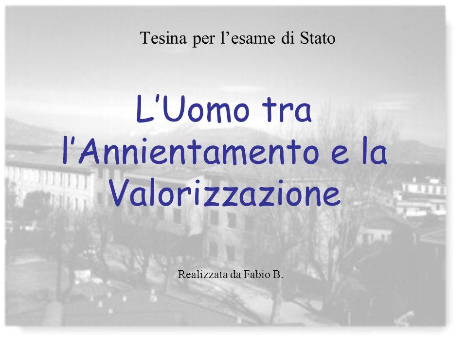 LUomo tra lAnnientamento e la Valorizzazione Realizzata da Fabio B. Tesina per lesame di Stato