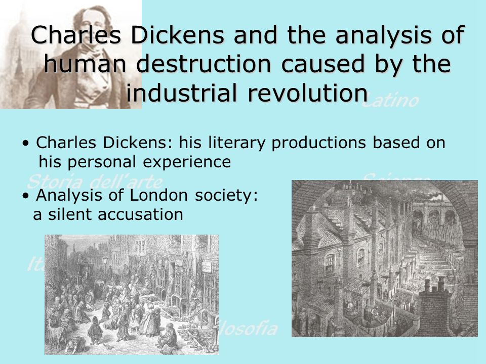Charles Dickens and the analysis of human destruction caused by the industrial revolution Charles Dickens: his literary productions based on his personal experience Analysis of London society: a silent accusation