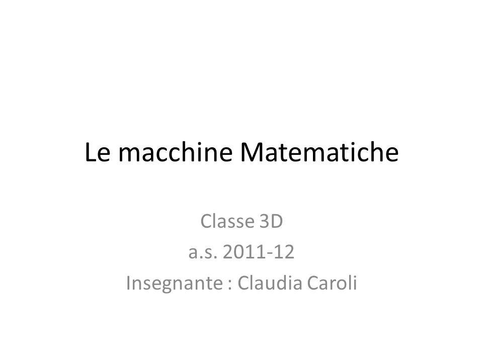 Le macchine Matematiche Classe 3D a.s. 2011-12 Insegnante : Claudia Caroli