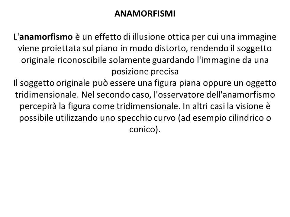 ANAMORFISMI L anamorfismo è un effetto di illusione ottica per cui una immagine viene proiettata sul piano in modo distorto, rendendo il soggetto originale riconoscibile solamente guardando l immagine da una posizione precisa Il soggetto originale può essere una figura piana oppure un oggetto tridimensionale.
