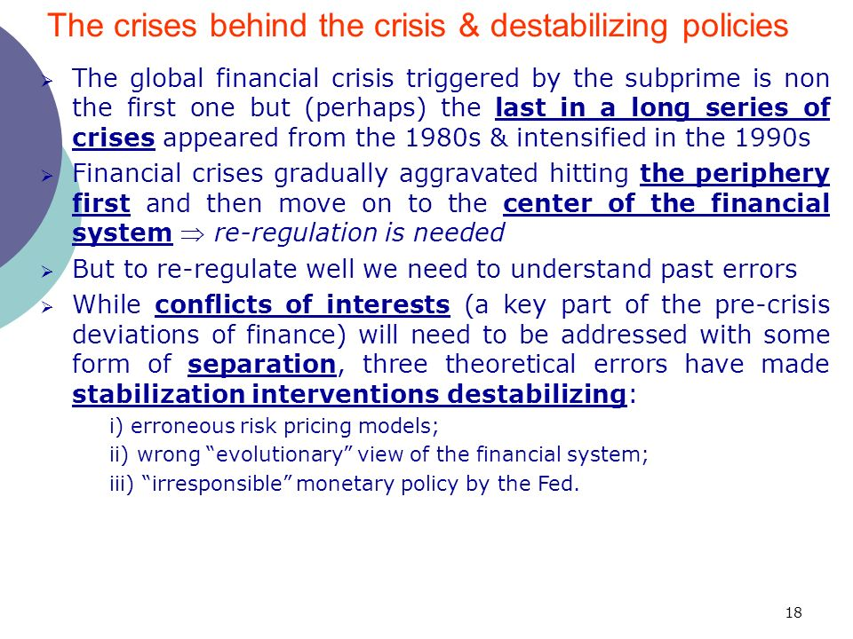 18 The global financial crisis triggered by the subprime is non the first one but (perhaps) the last in a long series of crises appeared from the 1980s & intensified in the 1990s Financial crises gradually aggravated hitting the periphery first and then move on to the center of the financial system re-regulation is needed But to re-regulate well we need to understand past errors While conflicts of interests (a key part of the pre-crisis deviations of finance) will need to be addressed with some form of separation, three theoretical errors have made stabilization interventions destabilizing: i) erroneous risk pricing models; ii) wrong evolutionary view of the financial system; iii) irresponsible monetary policy by the Fed.