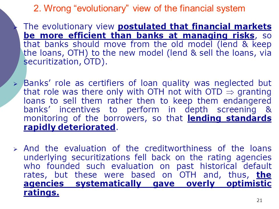 21 The evolutionary view postulated that financial markets be more efficient than banks at managing risks, so that banks should move from the old model (lend & keep the loans, OTH) to the new model (lend & sell the loans, via securitization, OTD).