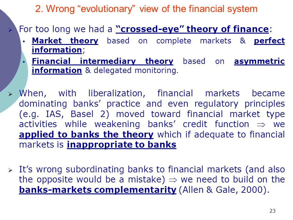 23 For too long we had a crossed-eye theory of finance: Market theory based on complete markets & perfect information; Financial intermediary theory based on asymmetric information & delegated monitoring.