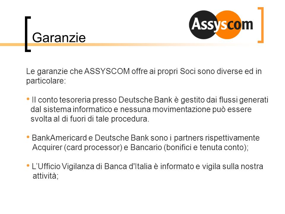 Garanzie Le garanzie che ASSYSCOM offre ai propri Soci sono diverse ed in particolare: Il conto tesoreria presso Deutsche Bank è gestito dai flussi ge