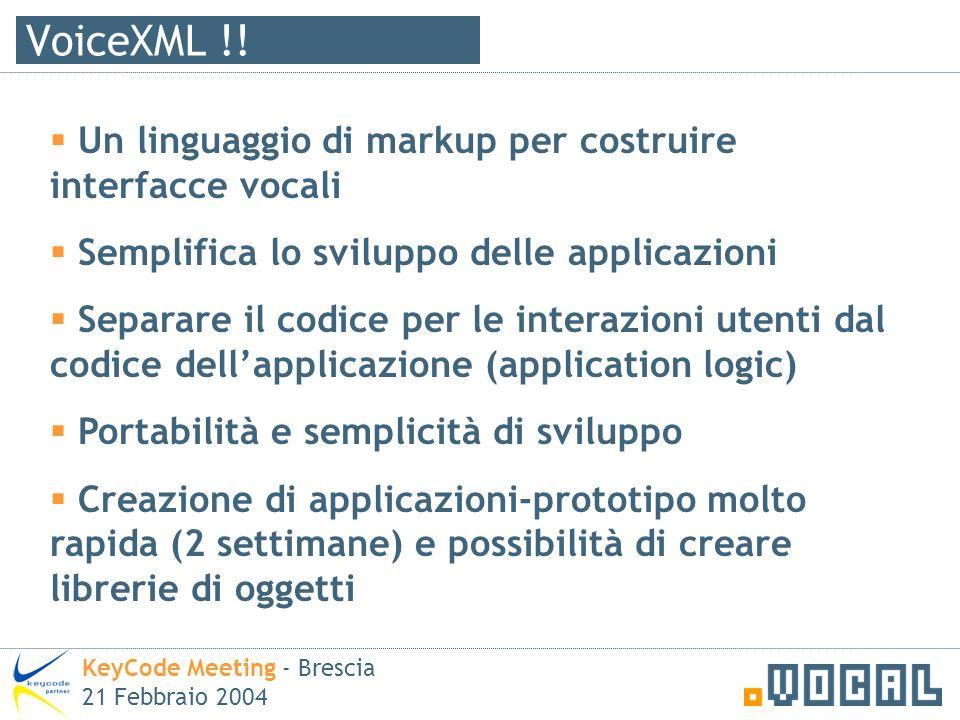VoiceXML !! KeyCode Meeting - Brescia 21 Febbraio 2004 Un linguaggio di markup per costruire interfacce vocali Semplifica lo sviluppo delle applicazio