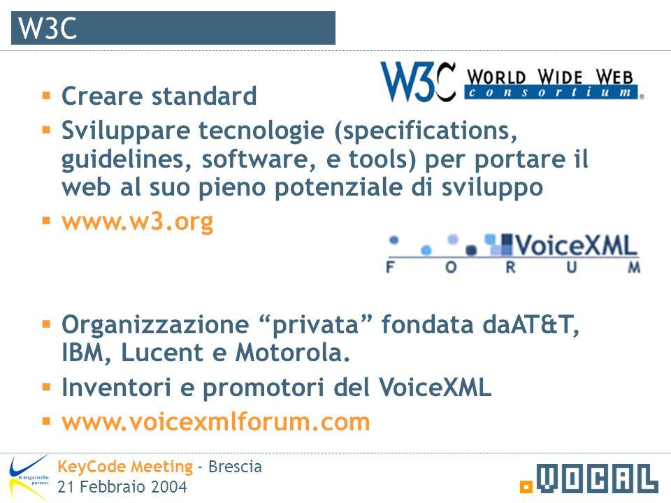 W3C KeyCode Meeting - Brescia 21 Febbraio 2004 Creare standard Sviluppare tecnologie (specifications, guidelines, software, e tools) per portare il web al suo pieno potenziale di sviluppo www.w3.org Organizzazione privata fondata daAT&T, IBM, Lucent e Motorola.