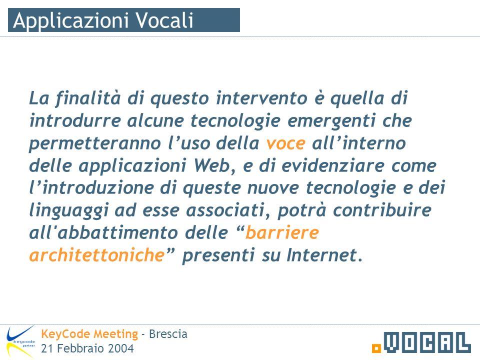 Agenda KeyCode Meeting - Brescia 21 Febbraio 2004 Voce e web: cosa è una applicazione vocale I benefici di poter usare la voce per accedere ai propri dati Il ruolo di W3C, IWA e VIUG Quali applicazioni posso diventare vocali .