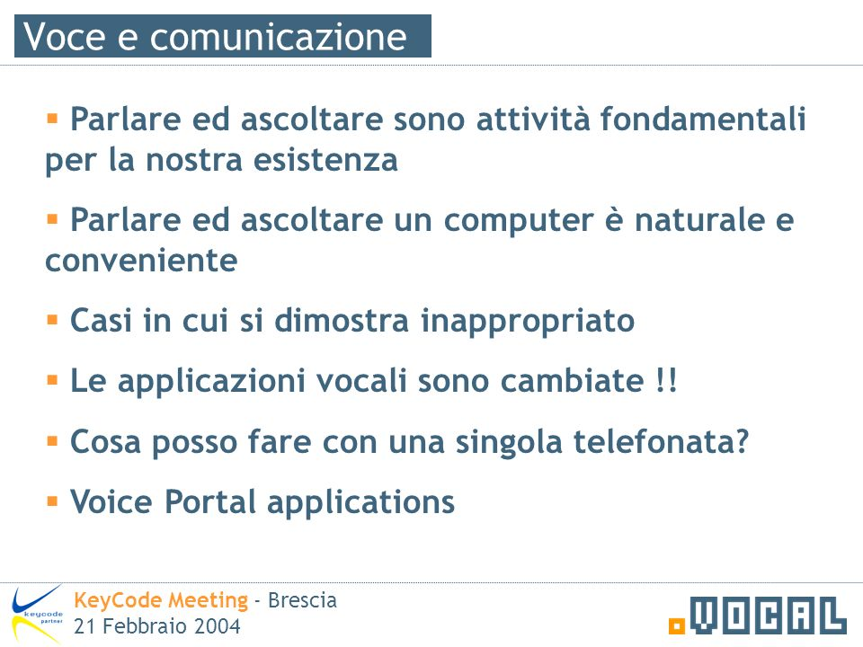 Voce e comunicazione KeyCode Meeting - Brescia 21 Febbraio 2004 Parlare ed ascoltare sono attività fondamentali per la nostra esistenza Parlare ed asc
