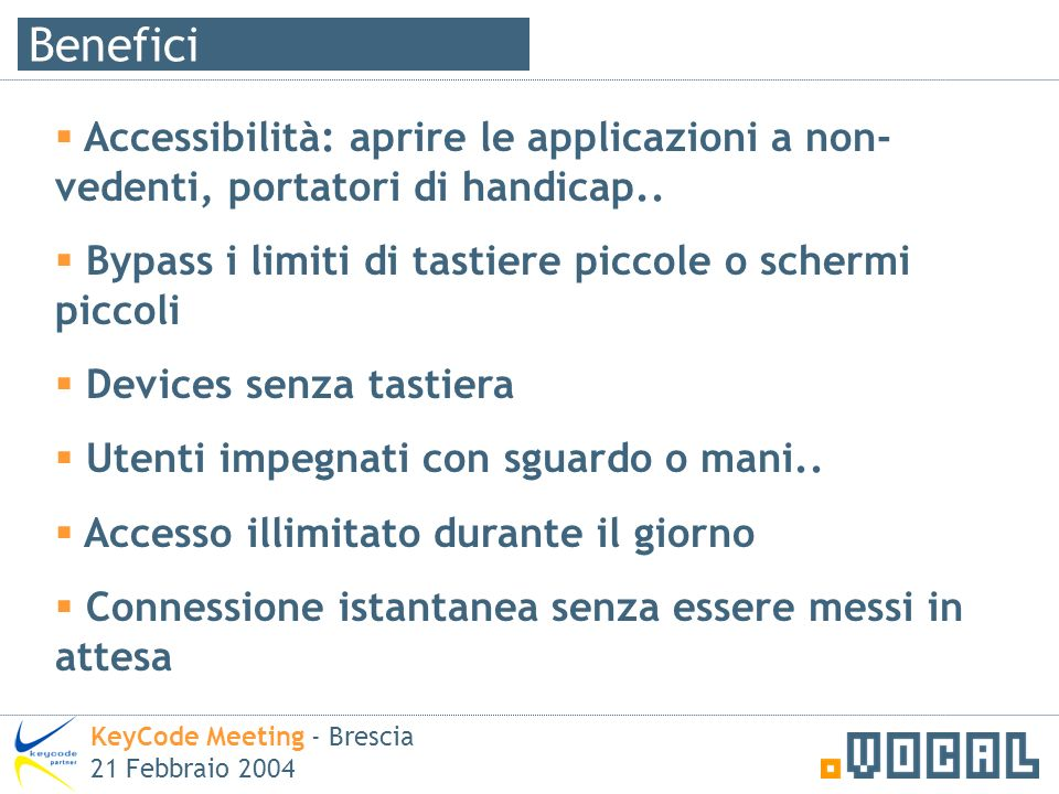 Benefici KeyCode Meeting - Brescia 21 Febbraio 2004 Accessibilità: aprire le applicazioni a non- vedenti, portatori di handicap.. Bypass i limiti di t
