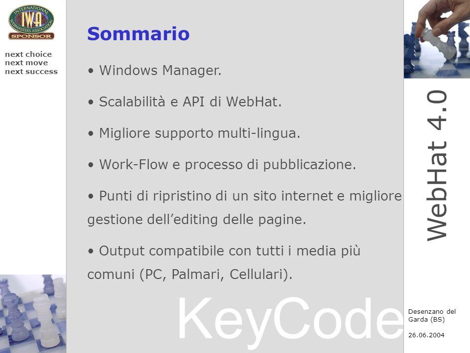 KeyCode next choice next move next success Desenzano del Garda (BS) 26.06.2004 WebHat 4.0 Output xHTML compatibile con tutti i media Con lutilizzo di xHTML loutput è compatibile su tutti i media, compresi i dispositivi portatili come palmari, telefonini di nuova generazione, etc.