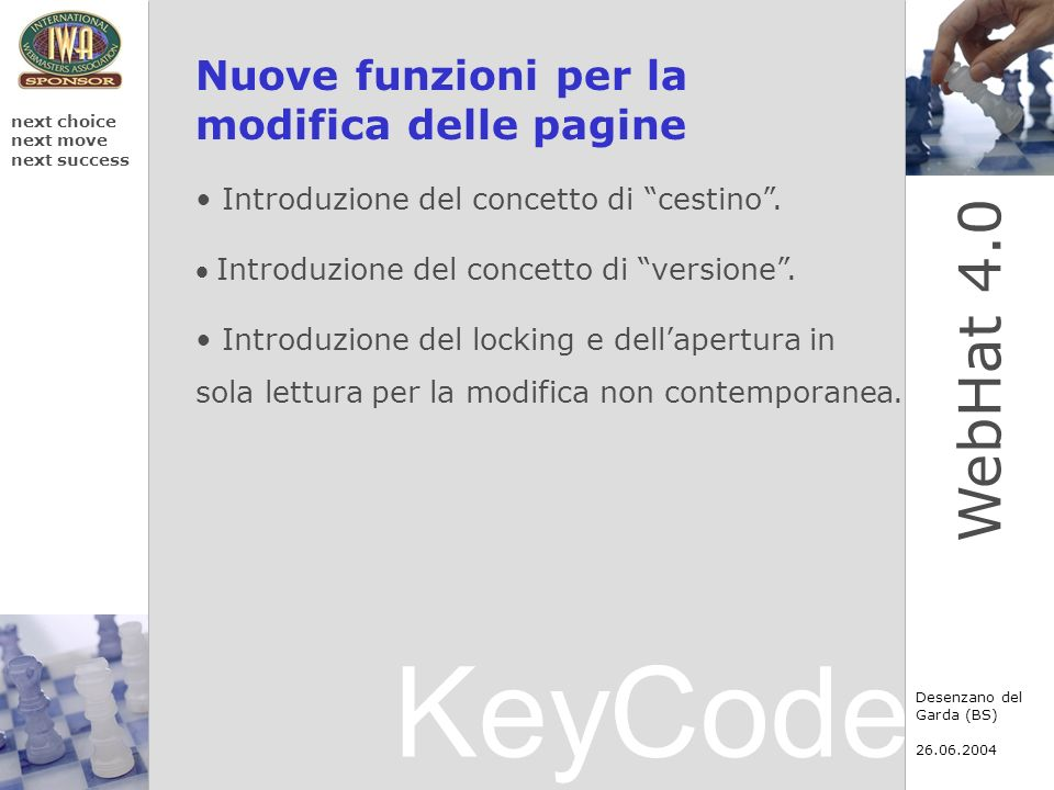 KeyCode next choice next move next success Desenzano del Garda (BS) 26.06.2004 WebHat 4.0 Motori di ricerca Grazie alla collaborazione con DAUP (www.daup.it) lazione di indicizzazione del motore di ricerca è facilitata dalla struttura generata da WebHat 4.0.