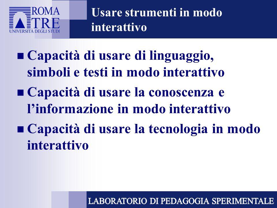 Usare strumenti in modo interattivo Capacità di usare di linguaggio, simboli e testi in modo interattivo Capacità di usare la conoscenza e linformazione in modo interattivo Capacità di usare la tecnologia in modo interattivo