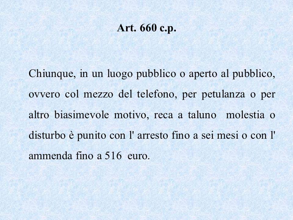 Art. 660 c.p. Chiunque, in un luogo pubblico o aperto al pubblico, ovvero col mezzo del telefono, per petulanza o per altro biasimevole motivo, reca a