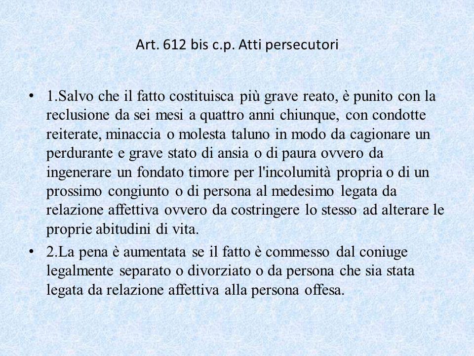 Art. 612 bis c.p. Atti persecutori 1.Salvo che il fatto costituisca più grave reato, è punito con la reclusione da sei mesi a quattro anni chiunque, c