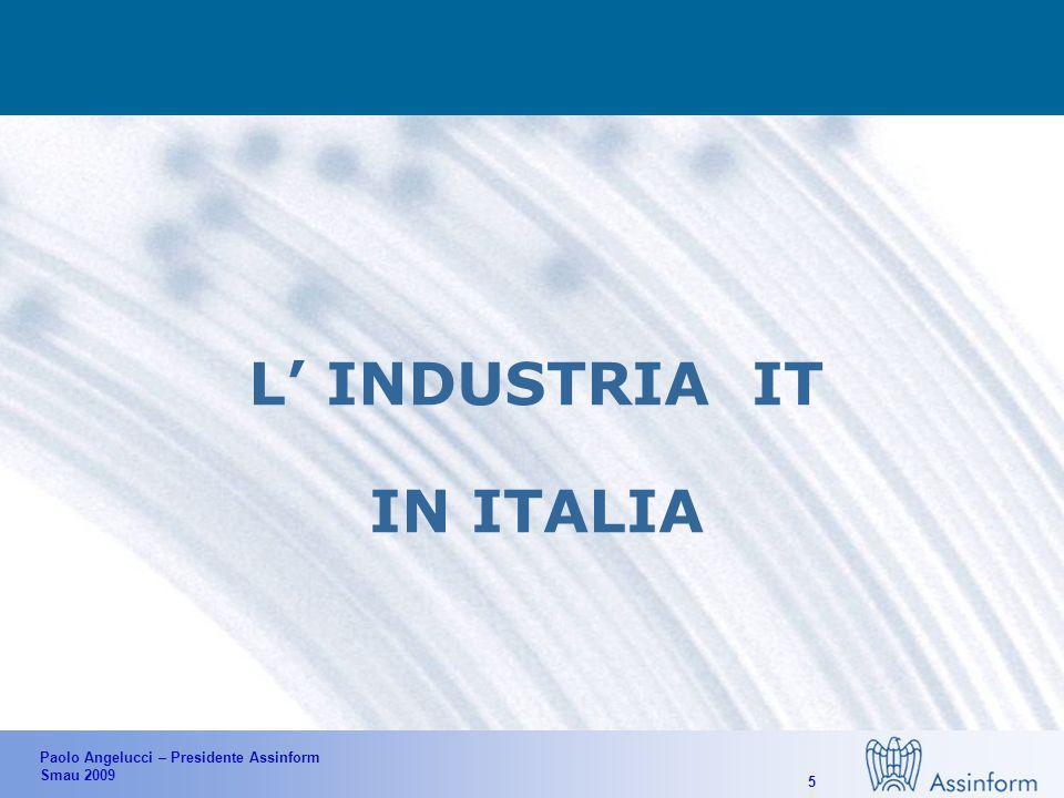 Paolo Angelucci – Presidente Assinform Smau 2009 15 VALORI DEL SETTORE Massimizzare il valore industriale dell It ed il Made in Italy tecnologico IT è INDUSTRIA Supportare lo sviluppo del sistema paese e dellindustria nazionale, pubblica e privata IT per lItalia