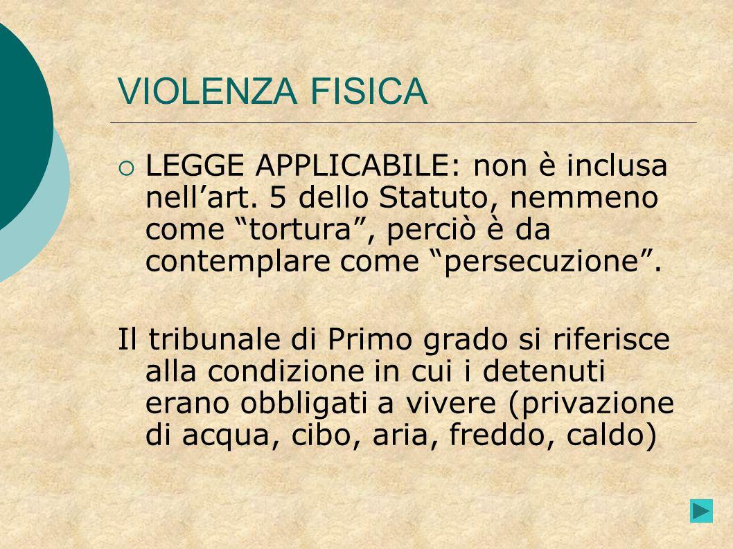 VIOLENZA FISICA LEGGE APPLICABILE: non è inclusa nellart. 5 dello Statuto, nemmeno come tortura, perciò è da contemplare come persecuzione. Il tribuna