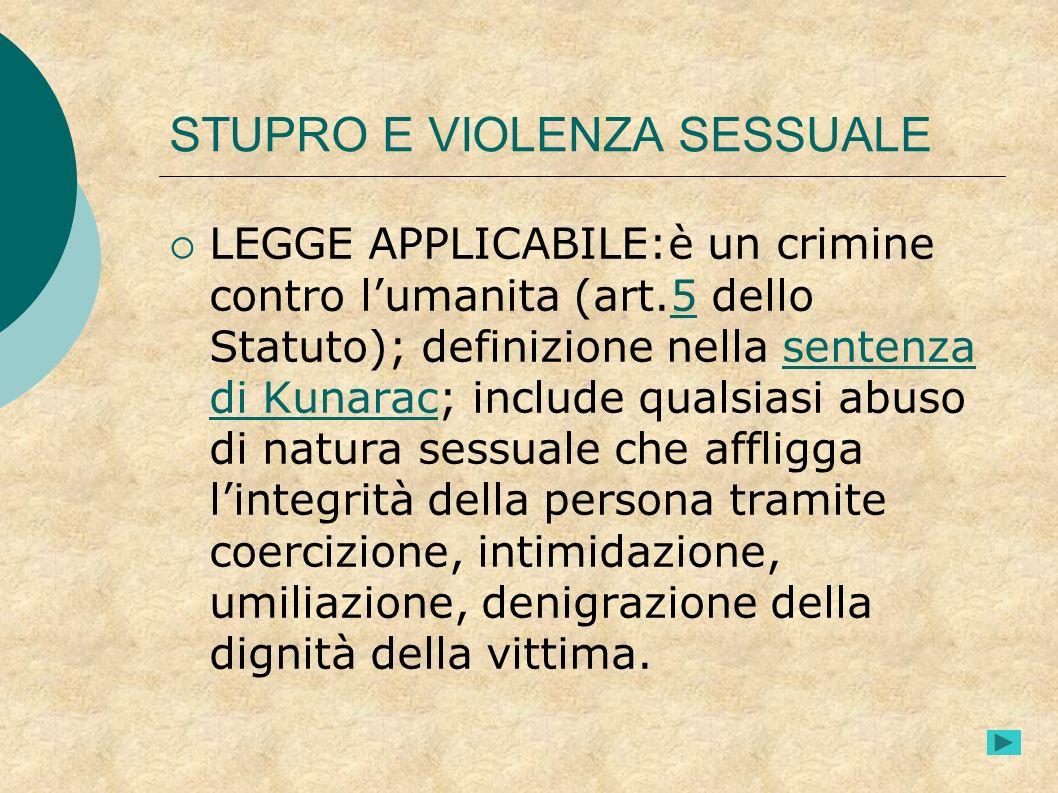 STUPRO E VIOLENZA SESSUALE LEGGE APPLICABILE:è un crimine contro lumanita (art.5 dello Statuto); definizione nella sentenza di Kunarac; include qualsi