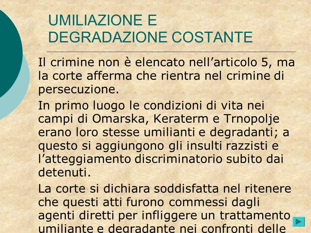 UMILIAZIONE E DEGRADAZIONE COSTANTE Il crimine non è elencato nellarticolo 5, ma la corte afferma che rientra nel crimine di persecuzione. In primo lu