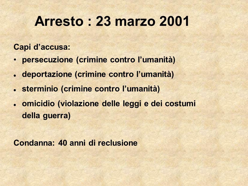 Arresto : 23 marzo 2001 Capi daccusa: persecuzione (crimine contro lumanità) deportazione (crimine contro lumanità) sterminio (crimine contro lumanità