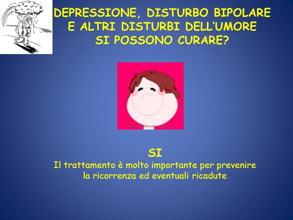 DEPRESSIONE, DISTURBO BIPOLARE E ALTRI DISTURBI DELLUMORE SI POSSONO CURARE? SI Il trattamento è molto importante per prevenire la ricorrenza ed event