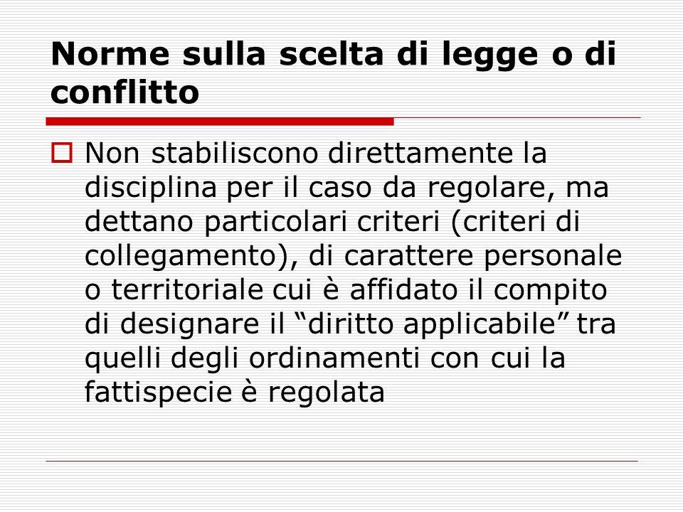 Norme sulla scelta di legge o di conflitto Non stabiliscono direttamente la disciplina per il caso da regolare, ma dettano particolari criteri (criter