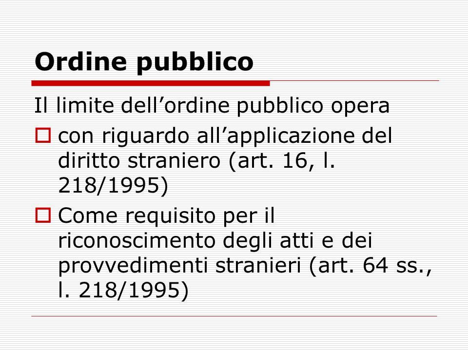 Ordine pubblico Il limite dellordine pubblico opera con riguardo allapplicazione del diritto straniero (art. 16, l. 218/1995) Come requisito per il ri