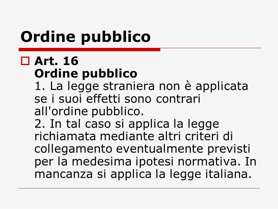 Ordine pubblico Art. 16 Ordine pubblico 1. La legge straniera non è applicata se i suoi effetti sono contrari all'ordine pubblico. 2. In tal caso si a