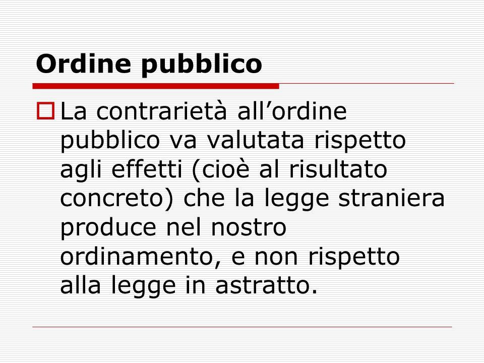 Ordine pubblico La contrarietà allordine pubblico va valutata rispetto agli effetti (cioè al risultato concreto) che la legge straniera produce nel no